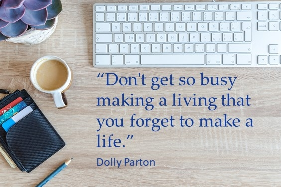 Don't get so busy making a living that you forget to make a life. -Dolly Parton